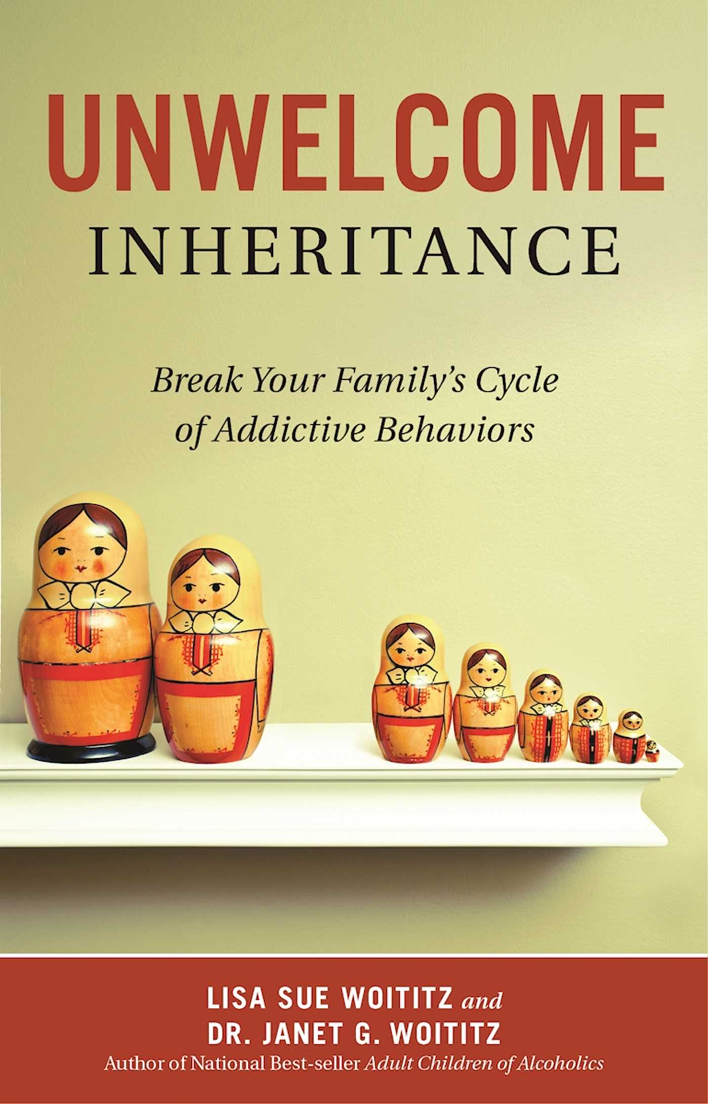 Unwelcome Inheritance Break Your Family's Cycle of Addictive Behaviors By Lisa Sue Woititz and Dr. Janet G. Woititz